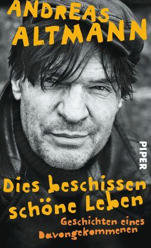 Andreas Altmann: Dies beschissen schöne Leben (Piper Verlag)